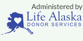 Administered by Life Alaska Donor Services, Inc.